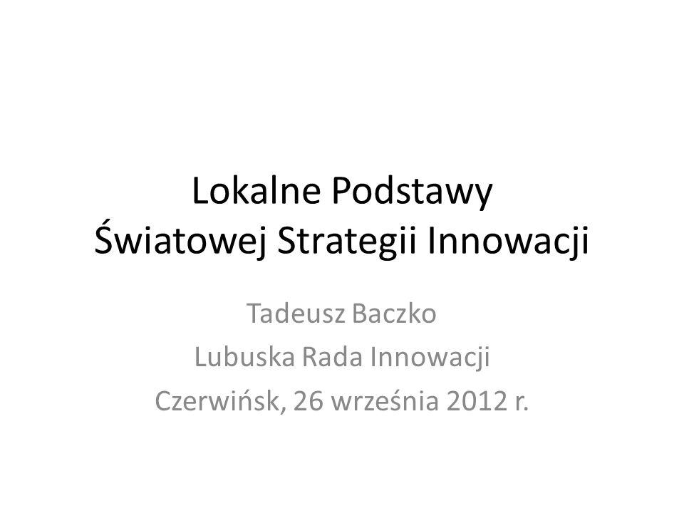 Lokalne Podstawy Światowej Strategii Innowacji Tadeusz Baczko Lubuska Rada Innowacji Czerwińsk, 26 września 2012 r.