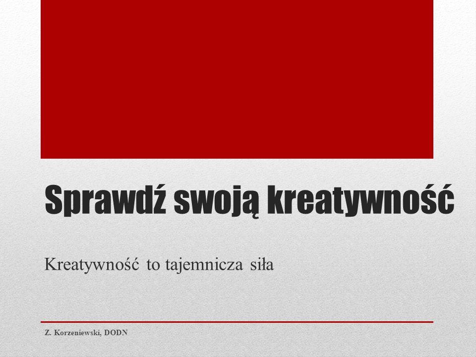 Sprawdź swoją kreatywność Kreatywność to tajemnicza siła Z. Korzeniewski, DODN