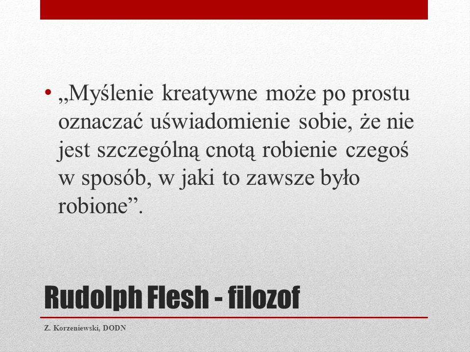 """Rudolph Flesh - filozof """"Myślenie kreatywne może po prostu oznaczać uświadomienie sobie, że nie jest szczególną cnotą robienie czegoś w sposób, w jaki to zawsze było robione ."""
