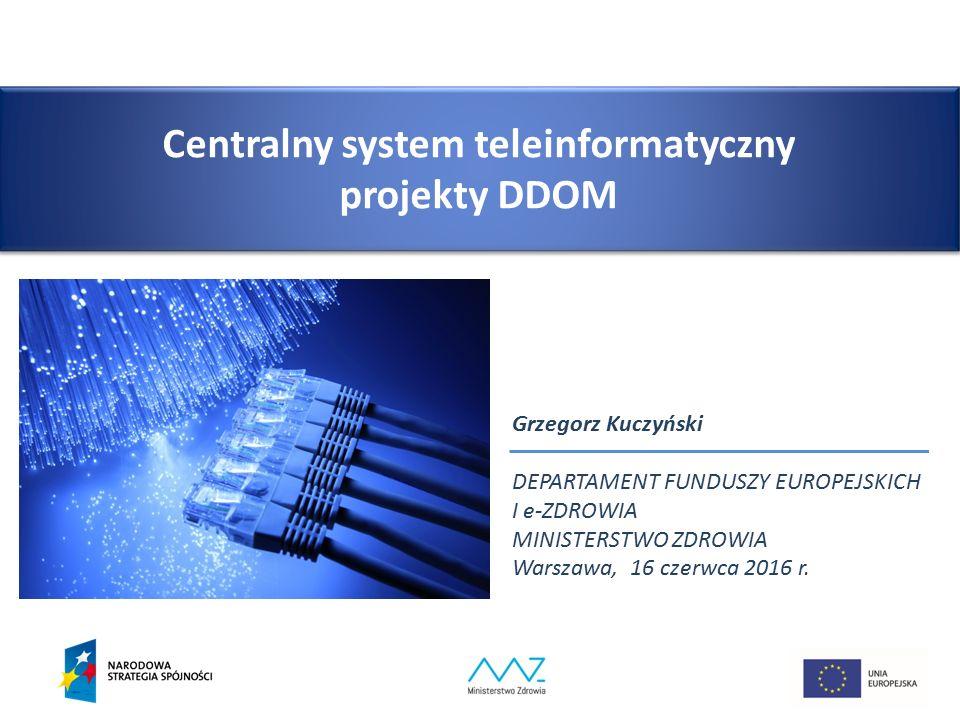 Centralny system teleinformatyczny projekty DDOM Grzegorz Kuczyński DEPARTAMENT FUNDUSZY EUROPEJSKICH I e-ZDROWIA MINISTERSTWO ZDROWIA Warszawa, 16 czerwca 2016 r.