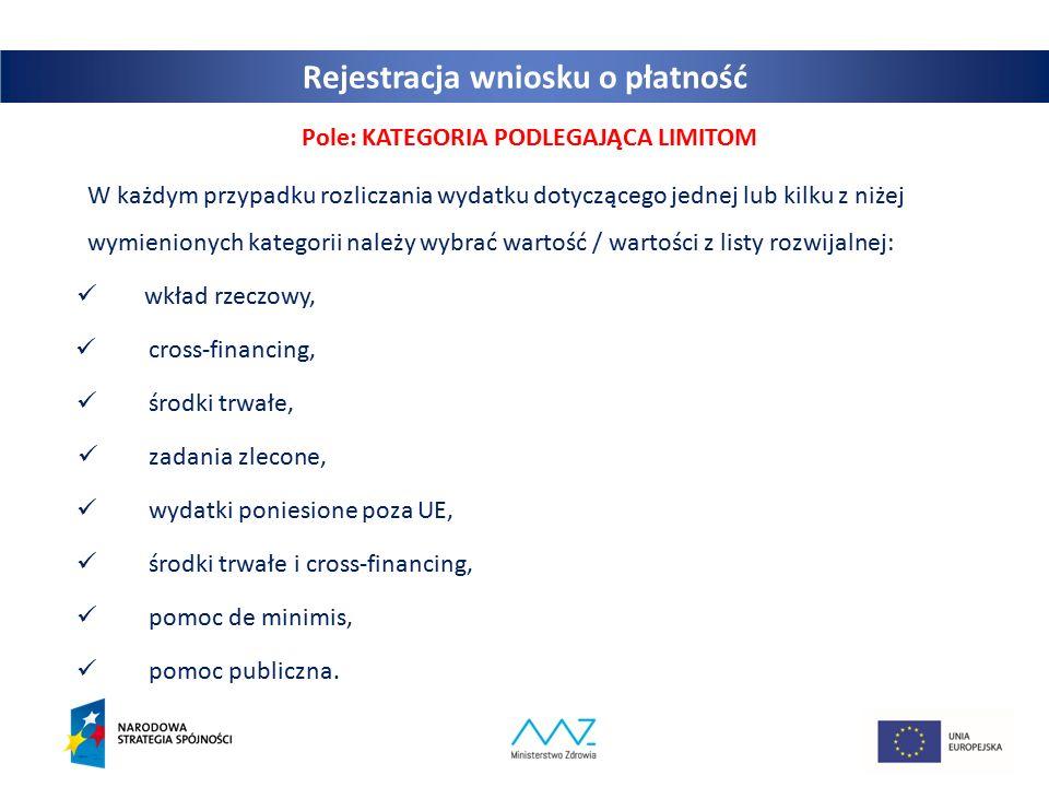 25 Pole: KATEGORIA PODLEGAJĄCA LIMITOM W każdym przypadku rozliczania wydatku dotyczącego jednej lub kilku z niżej wymienionych kategorii należy wybrać wartość / wartości z listy rozwijalnej: wkład rzeczowy, cross-financing, środki trwałe, zadania zlecone, wydatki poniesione poza UE, środki trwałe i cross-financing, pomoc de minimis, pomoc publiczna.