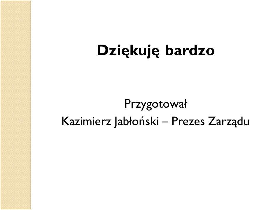 Dziękuję bardzo Przygotował Kazimierz Jabłoński – Prezes Zarządu