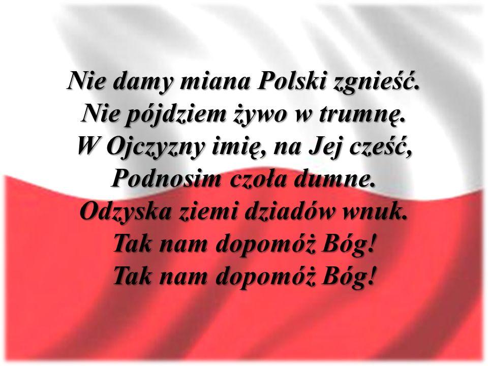 Nie damy miana Polski zgnieść. Nie pójdziem żywo w trumnę. W Ojczyzny imię, na Jej cześć, Podnosim czoła dumne. Odzyska ziemi dziadów wnuk. Tak nam do