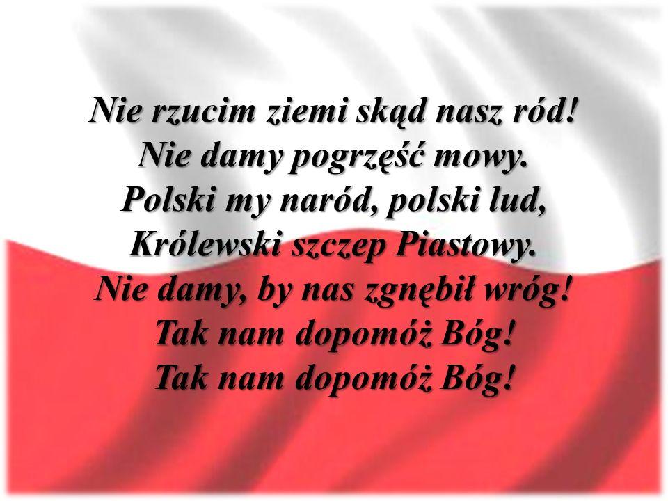 Nie rzucim ziemi skąd nasz ród! Nie damy pogrzęść mowy. Polski my naród, polski lud, Królewski szczep Piastowy. Nie damy, by nas zgnębił wróg! Tak nam