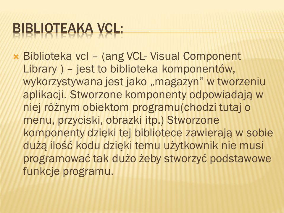 """ Biblioteka vcl – (ang VCL- Visual Component Library ) – jest to biblioteka komponentów, wykorzystywana jest jako """"magazyn w tworzeniu aplikacji."""