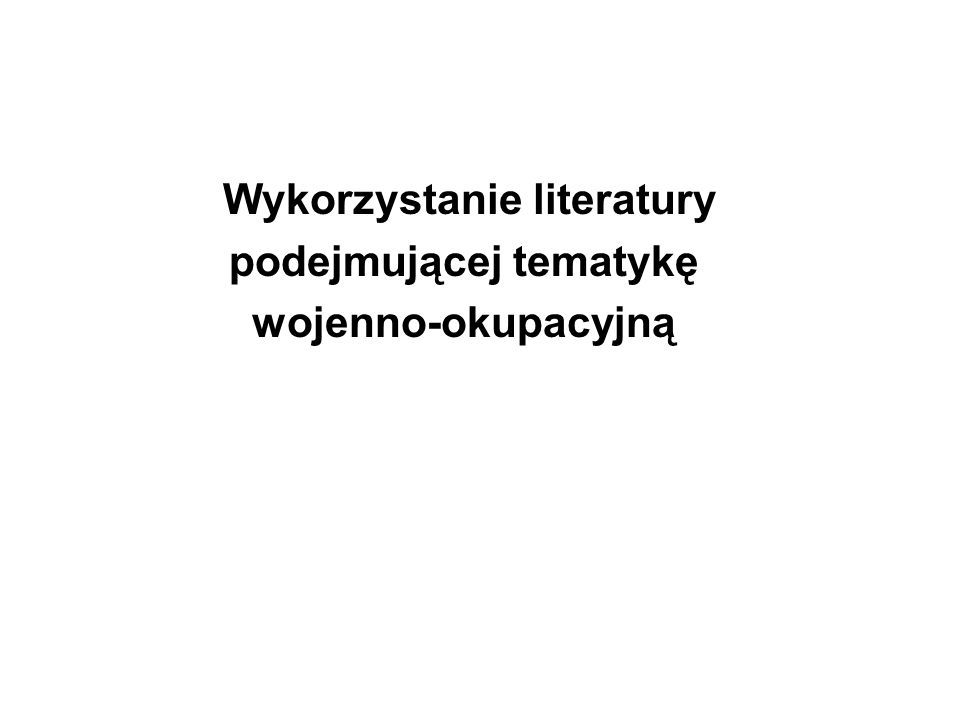 Wykorzystanie literatury podejmującej tematykę wojenno-okupacyjną