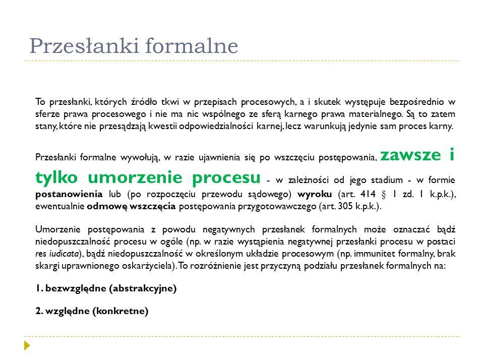 Przesłanki formalne To przesłanki, których źródło tkwi w przepisach procesowych, a i skutek występuje bezpośrednio w sferze prawa procesowego i nie ma