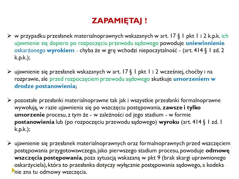 ZAPAMIĘTAJ !  w przypadku przesłanek materialnoprawnych wskazanych w art. 17 § 1 pkt 1 i 2 k.p.k. ich ujawnienie się dopiero po rozpoczęciu przewodu