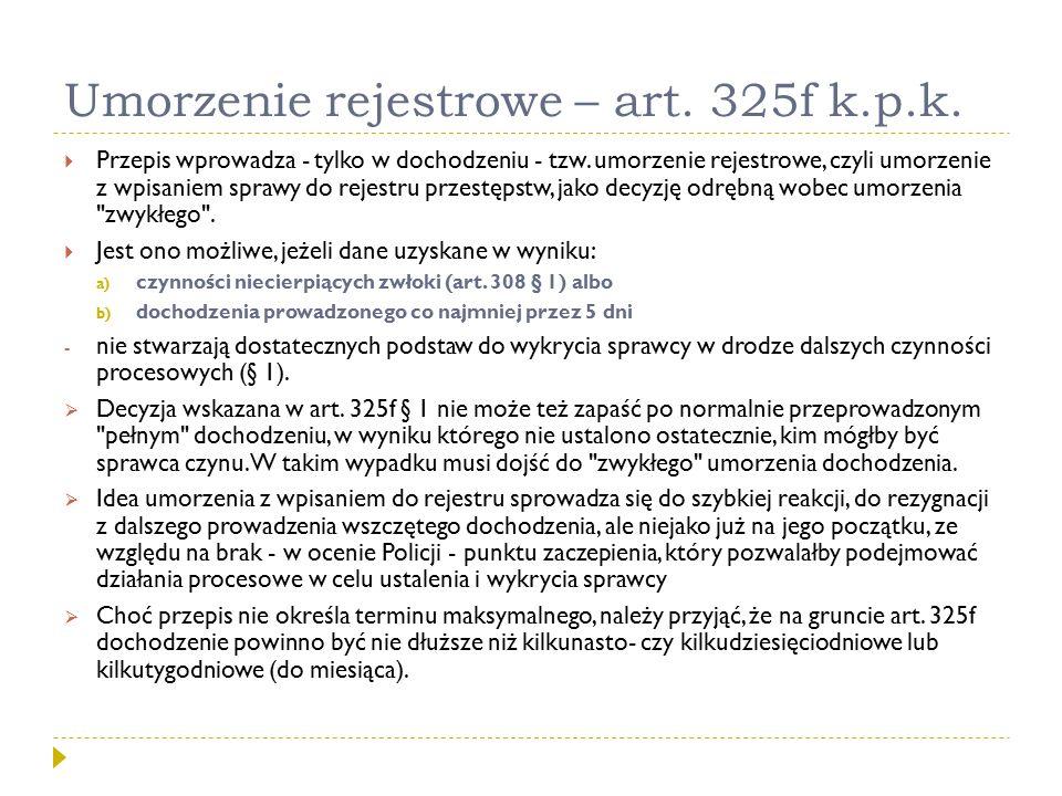Umorzenie rejestrowe – art. 325f k.p.k.  Przepis wprowadza - tylko w dochodzeniu - tzw. umorzenie rejestrowe, czyli umorzenie z wpisaniem sprawy do r