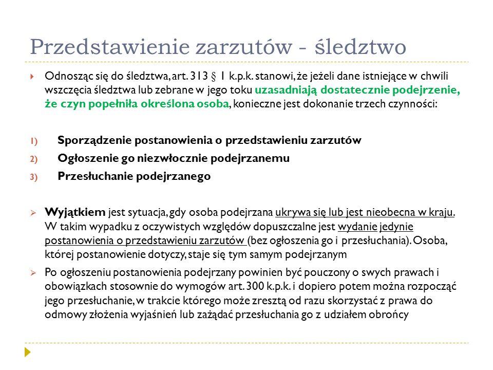 Przedstawienie zarzutów - śledztwo  Odnosząc się do śledztwa, art. 313 § 1 k.p.k. stanowi, że jeżeli dane istniejące w chwili wszczęcia śledztwa lub