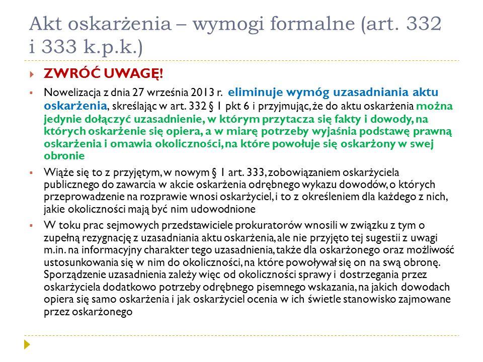 Akt oskarżenia – wymogi formalne (art. 332 i 333 k.p.k.)  ZWRÓĆ UWAGĘ!  Nowelizacja z dnia 27 września 2013 r. eliminuje wymóg uzasadniania aktu osk