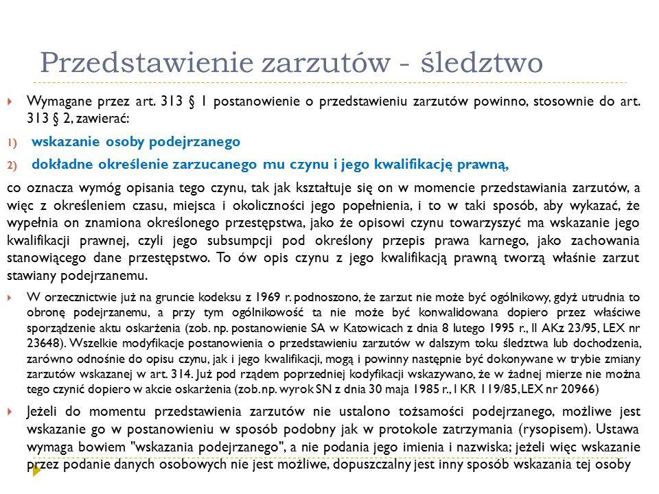 Przedstawienie zarzutów - śledztwo  Wymagane przez art. 313 § 1 postanowienie o przedstawieniu zarzutów powinno, stosownie do art. 313 § 2, zawierać: