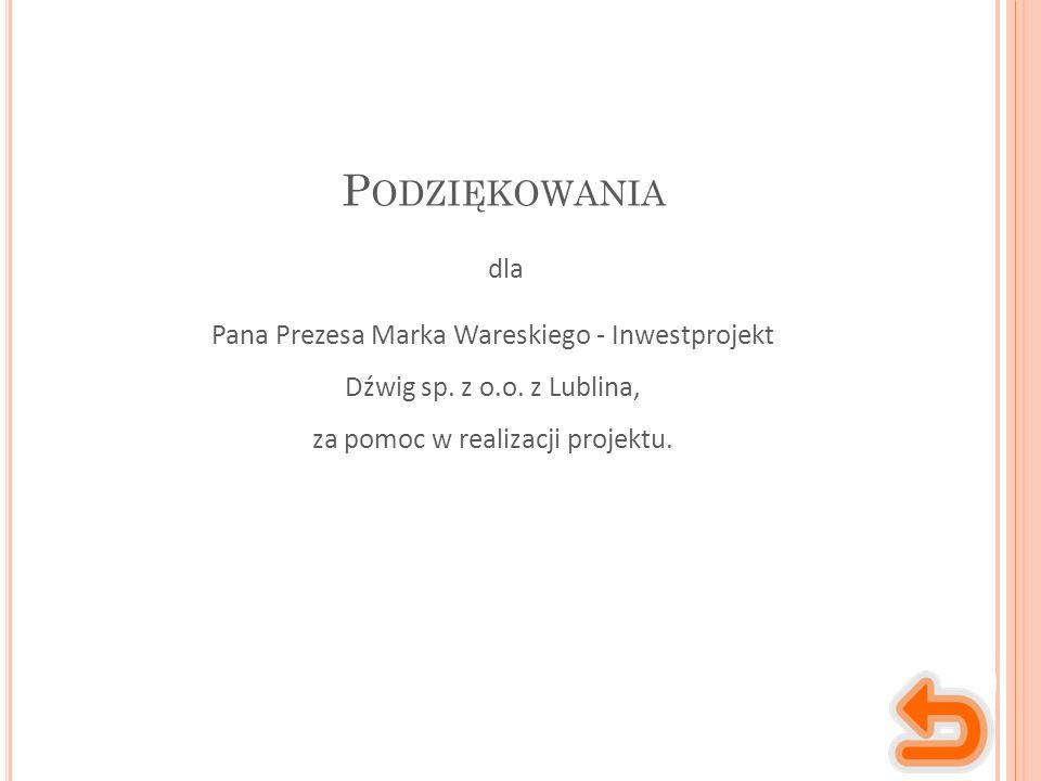 P ODZIĘKOWANIA Pana Prezesa Marka Wareskiego - Inwestprojekt Dźwig sp. z o.o. z Lublina, za pomoc w realizacji projektu. dla