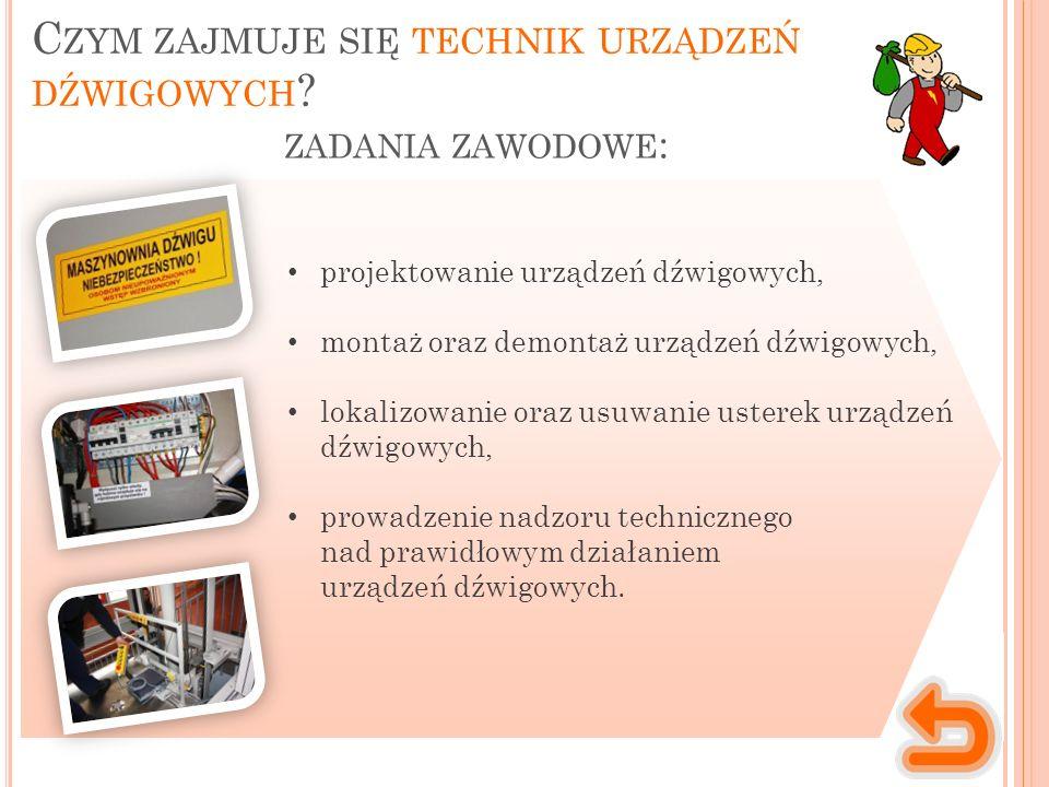 ZADANIA ZAWODOWE : projektowanie urządzeń dźwigowych, montaż oraz demontaż urządzeń dźwigowych, lokalizowanie oraz usuwanie usterek urządzeń dźwigowych, prowadzenie nadzoru technicznego nad prawidłowym działaniem urządzeń dźwigowych.