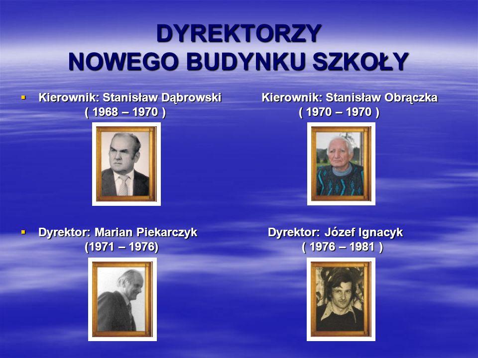 DYREKTORZY NOWEGO BUDYNKU SZKOŁY DYREKTORZY NOWEGO BUDYNKU SZKOŁY  Kierownik: Stanisław Dąbrowski Kierownik: Stanisław Obrączka ( 1968 – 1970 ) ( 1970 – 1970 )  Dyrektor: Marian Piekarczyk Dyrektor: Józef Ignacyk (1971 – 1976) ( 1976 – 1981 )