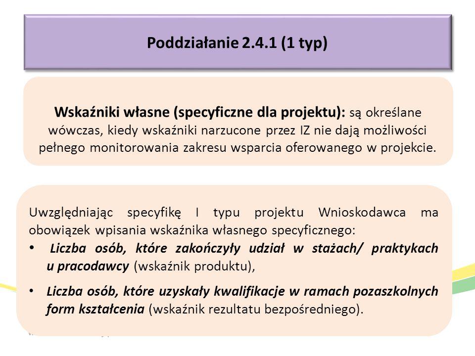 Poddziałanie 2.4.1 (1 typ) Uwzględniając specyfikę I typu projektu Wnioskodawca ma obowiązek wpisania wskaźnika własnego specyficznego: Liczba osób, które zakończyły udział w stażach/ praktykach u pracodawcy (wskaźnik produktu), Liczba osób, które uzyskały kwalifikacje w ramach pozaszkolnych form kształcenia (wskaźnik rezultatu bezpośredniego).