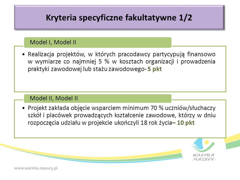 Kryteria specyficzne fakultatywne 1/2 Realizacja projektów, w których pracodawcy partycypują finansowo w wymiarze co najmniej 5 % w kosztach organizacji i prowadzenia praktyki zawodowej lub stażu zawodowego- 5 pkt Model I, Model II Projekt zakłada objęcie wsparciem minimum 70 % uczniów/słuchaczy szkół i placówek prowadzących kształcenie zawodowe, którzy w dniu rozpoczęcia udziału w projekcie ukończyli 18 rok życia– 10 pkt Model II, Model II