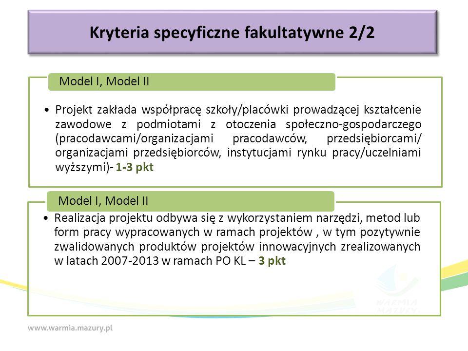 Kryteria specyficzne fakultatywne 2/2 Projekt zakłada współpracę szkoły/placówki prowadzącej kształcenie zawodowe z podmiotami z otoczenia społeczno-gospodarczego (pracodawcami/organizacjami pracodawców, przedsiębiorcami/ organizacjami przedsiębiorców, instytucjami rynku pracy/uczelniami wyższymi)- 1-3 pkt Model I, Model II Realizacja projektu odbywa się z wykorzystaniem narzędzi, metod lub form pracy wypracowanych w ramach projektów, w tym pozytywnie zwalidowanych produktów projektów innowacyjnych zrealizowanych w latach 2007-2013 w ramach PO KL – 3 pkt Model I, Model II
