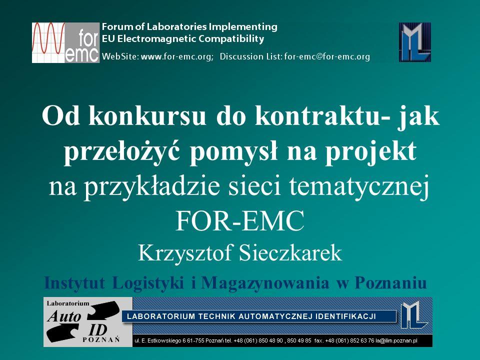 Od konkursu do kontraktu- jak przełożyć pomysł na projekt na przykładzie sieci tematycznej FOR-EMC Krzysztof Sieczkarek Instytut Logistyki i Magazynowania w Poznaniu