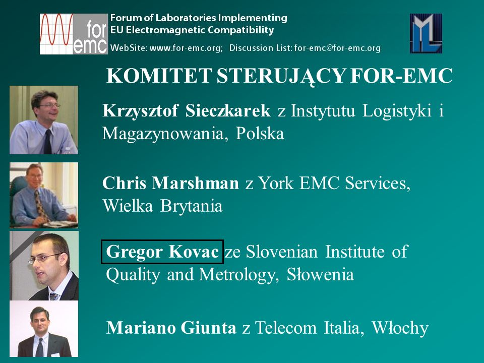 Krzysztof Sieczkarek z Instytutu Logistyki i Magazynowania, Polska KOMITET STERUJĄCY FOR-EMC Chris Marshman z York EMC Services, Wielka Brytania Gregor Kovac ze Slovenian Institute of Quality and Metrology, Słowenia Mariano Giunta z Telecom Italia, Włochy