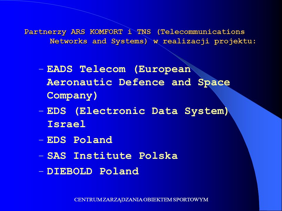 CENTRUM ZARZĄDZANIA OBIEKTEM SPORTOWYM Partnerzy ARS KOMFORT i TNS (Telecommunications Networks and Systems) w realizacji projektu: – EADS Telecom (European Aeronautic Defence and Space Company) – EDS (Electronic Data System) Israel – EDS Poland – SAS Institute Polska – DIEBOLD Poland