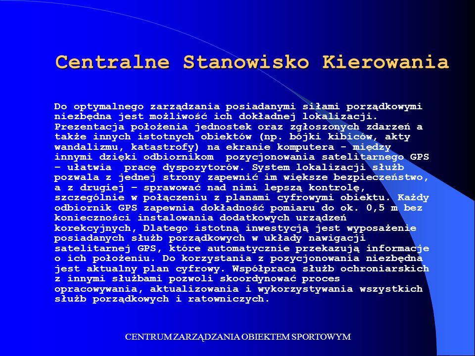 CENTRUM ZARZĄDZANIA OBIEKTEM SPORTOWYM Głównym elementem systemu teleinformatycznego Centrum Zarządzania Obiektem Sportowym TETRAPOL jest Centralne Stanowisko Kierowania (CSK) (dowodzenia), gdzie zlokalizowane jest jądro systemu zarządzania bezpieczeństwem: Sala dyżurnego operatora i dyspozytorów, wyposażona w ekran wyświetlający plan obiektu wraz z naniesioną sytuacją operacyjną albo obraz z kamer wideo; Pomieszczenia dla indywidualnego sztabu zarządzania bezpieczeństwem; Sala dyżurnego operatora i dyspozytorów, wyposażona w ekran wyświetlający plan obiektu wraz z naniesioną sytuacją operacyjną albo obraz z kamer wideo; Pomieszczenia dla indywidualnego sztabu zarządzania bezpieczeństwem; Serwery komputerowego systemu dyspozytorskiego; Centrala telefoniczna i radiokomunikacyjna; System do nagrywania rozmów i lokalizacji patroli (GPS) służb porządkowych i ratowniczych.