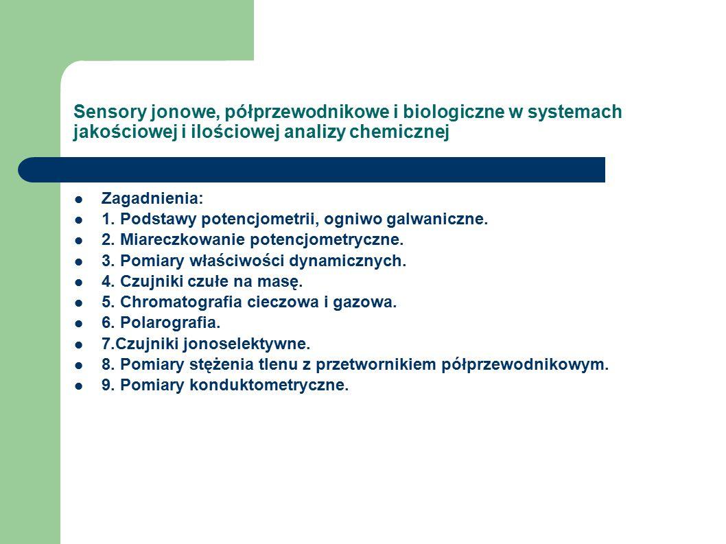 Sensory jonowe, półprzewodnikowe i biologiczne w systemach jakościowej i ilościowej analizy chemicznej Zagadnienia: 1.