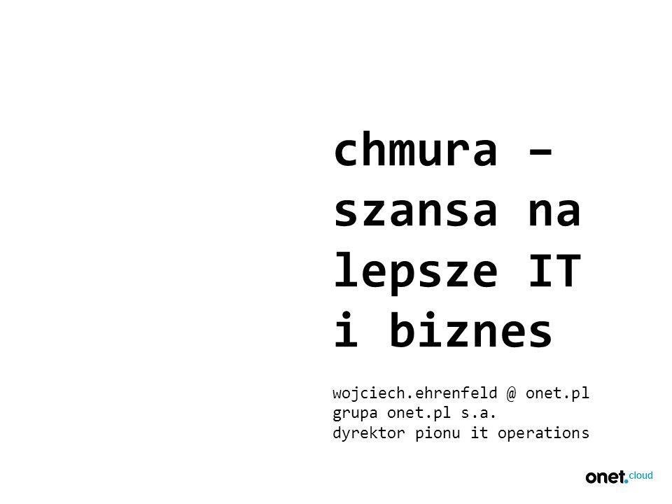 chmura – szansa na lepsze IT i biznes wojciech.ehrenfeld @ onet.pl grupa onet.pl s.a.