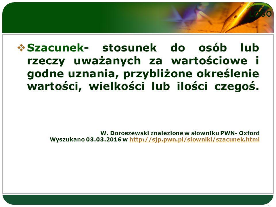 LOGO  Szacunek- stosunek do osób lub rzeczy uważanych za wartościowe i godne uznania, przybliżone określenie wartości, wielkości lub ilości czegoś.