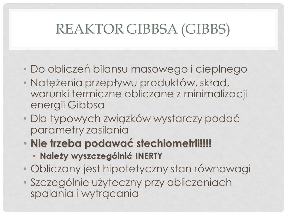 REAKTOR GIBBSA (GIBBS) Do obliczeń bilansu masowego i cieplnego Natężenia przepływu produktów, skład, warunki termiczne obliczane z minimalizacji energii Gibbsa Dla typowych związków wystarczy podać parametry zasilania Nie trzeba podawać stechiometrii!!!.