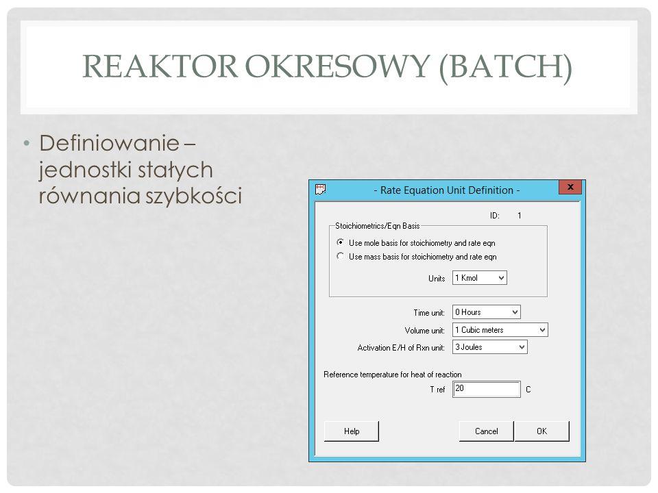REAKTOR OKRESOWY (BATCH) Definiowanie – jednostki stałych równania szybkości