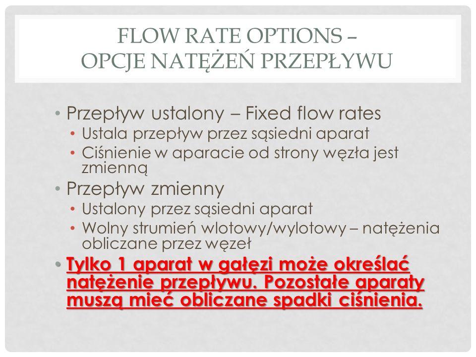 FLOW RATE OPTIONS – OPCJE NATĘŻEŃ PRZEPŁYWU Przepływ ustalony – Fixed flow rates Ustala przepływ przez sąsiedni aparat Ciśnienie w aparacie od strony węzła jest zmienną Przepływ zmienny Ustalony przez sąsiedni aparat Wolny strumień wlotowy/wylotowy – natężenia obliczane przez węzeł Tylko 1 aparat w gałęzi może określać natężenie przepływu.
