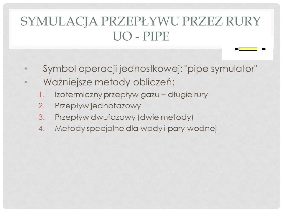 SYMULACJA PRZEPŁYWU PRZEZ RURY UO - PIPE Symbol operacji jednostkowej: pipe symulator Ważniejsze metody obliczeń: 1.Izotermiczny przepływ gazu – długie rury 2.Przepływ jednofazowy 3.Przepływ dwufazowy (dwie metody) 4.Metody specjalne dla wody i pary wodnej