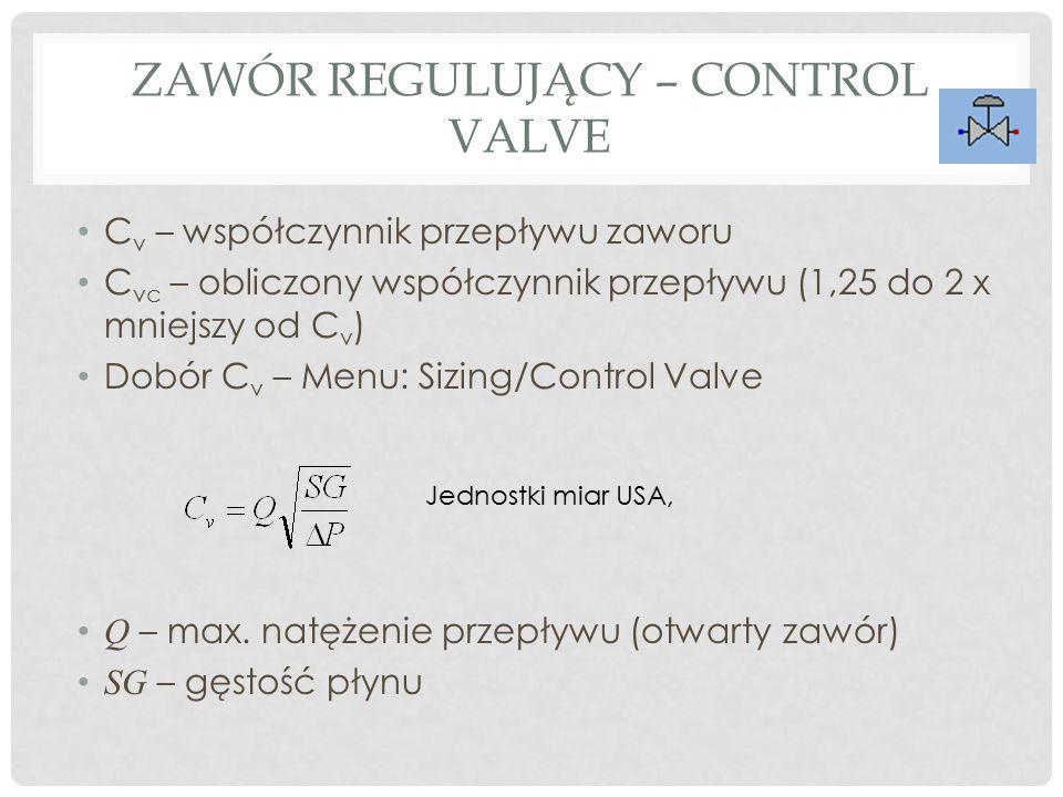 ZAWÓR REGULUJĄCY – CONTROL VALVE C v – współczynnik przepływu zaworu C vc – obliczony współczynnik przepływu (1,25 do 2 x mniejszy od C v ) Dobór C v – Menu: Sizing/Control Valve Q – max.