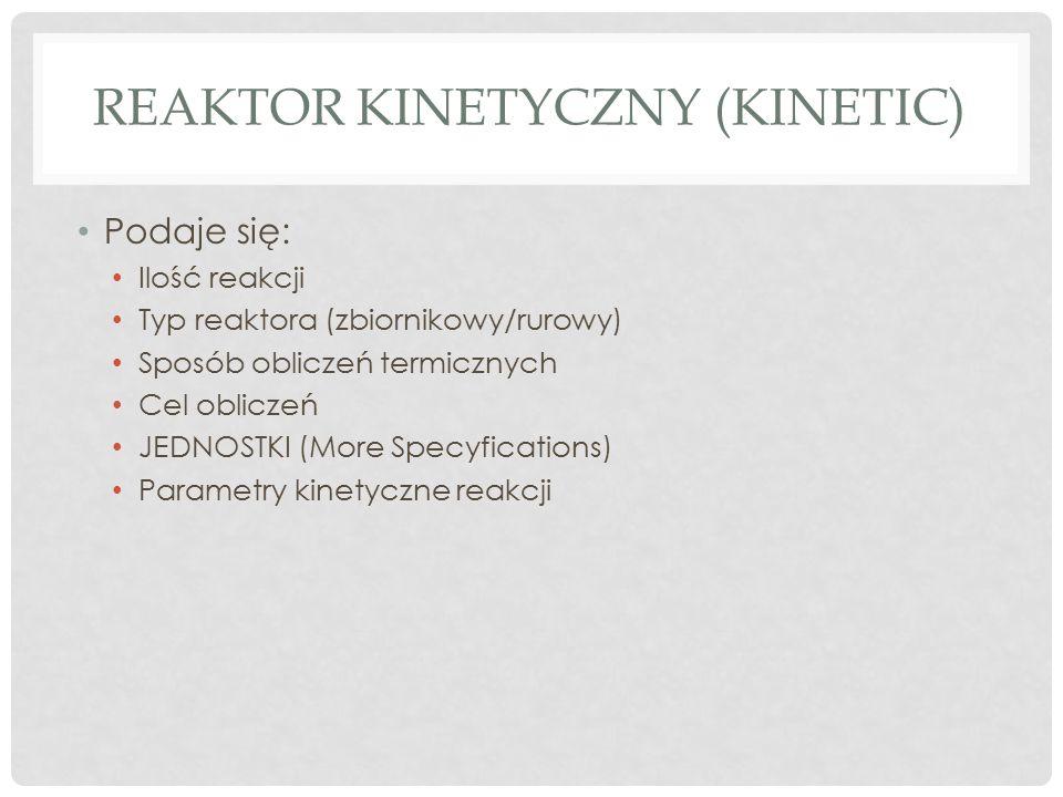 REAKTOR KINETYCZNY (KINETIC) Podaje się: Ilość reakcji Typ reaktora (zbiornikowy/rurowy) Sposób obliczeń termicznych Cel obliczeń JEDNOSTKI (More Specyfications) Parametry kinetyczne reakcji