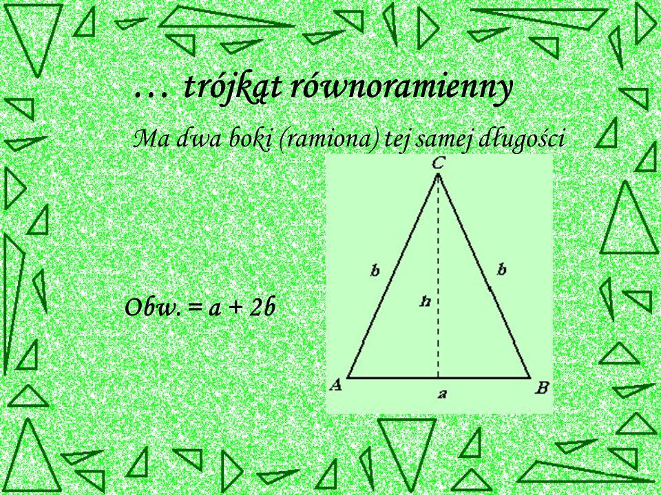 … trójkąt równoramienny Ma dwa boki (ramiona) tej samej długości Obw. = a + 2b