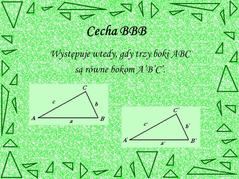 Cecha BBB Występuje wtedy, gdy trzy boki ABC są równe bokom A'B'C'.