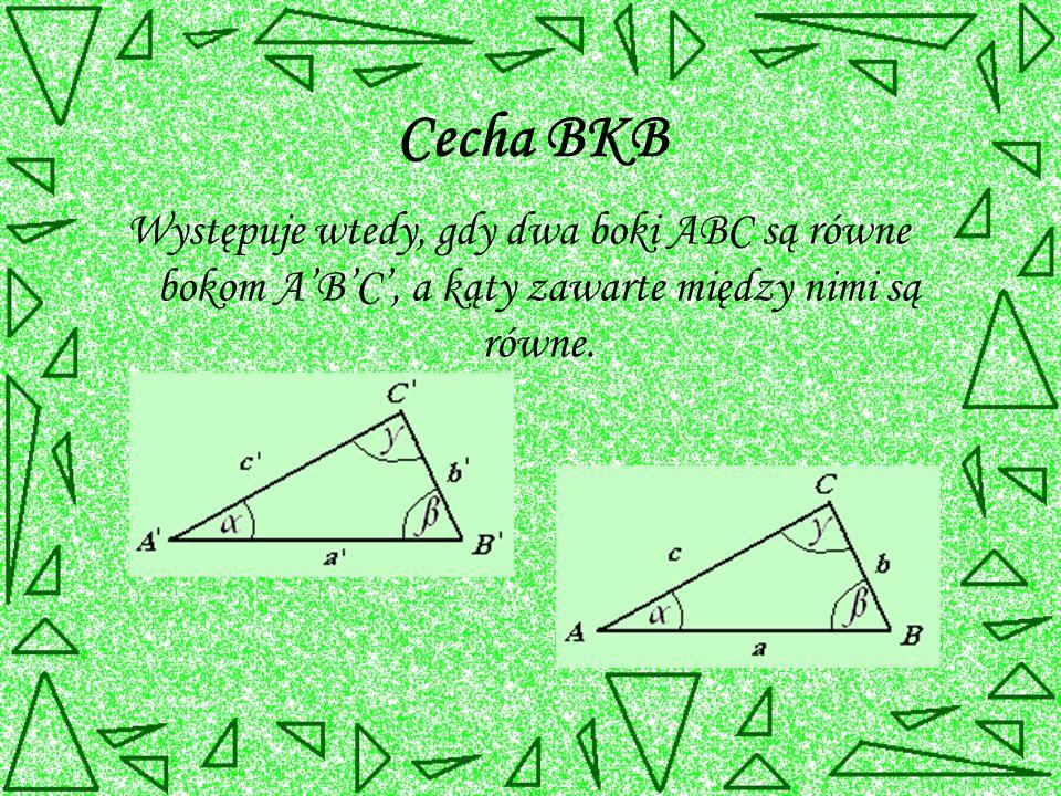 Cecha BKB Występuje wtedy, gdy dwa boki ABC są równe bokom A'B'C', a kąty zawarte między nimi są równe.