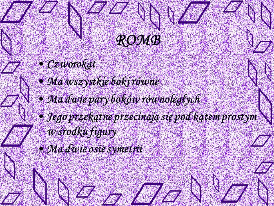 ROMB Czworokąt Ma wszystkie boki równe Ma dwie pary boków równoległych Jego przekątne przecinają się pod kątem prostym w środku figury Ma dwie osie symetrii