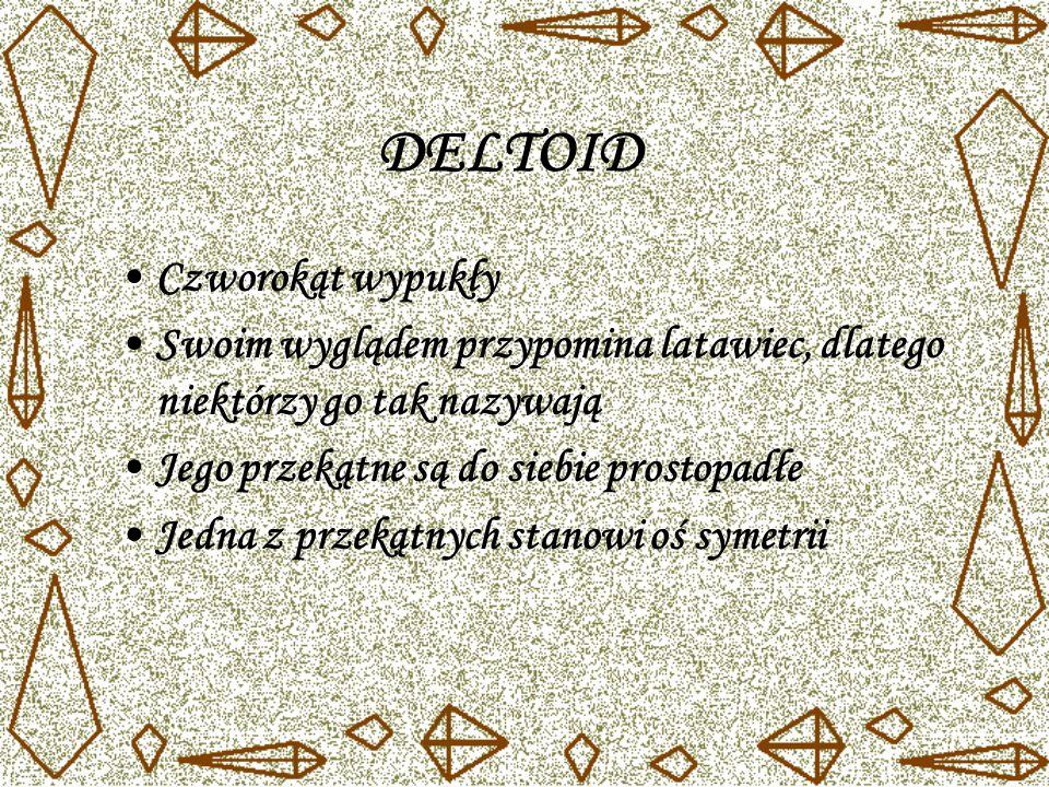 DELTOID Czworokąt wypukły Swoim wyglądem przypomina latawiec, dlatego niektórzy go tak nazywają Jego przekątne są do siebie prostopadłe Jedna z przekątnych stanowi oś symetrii