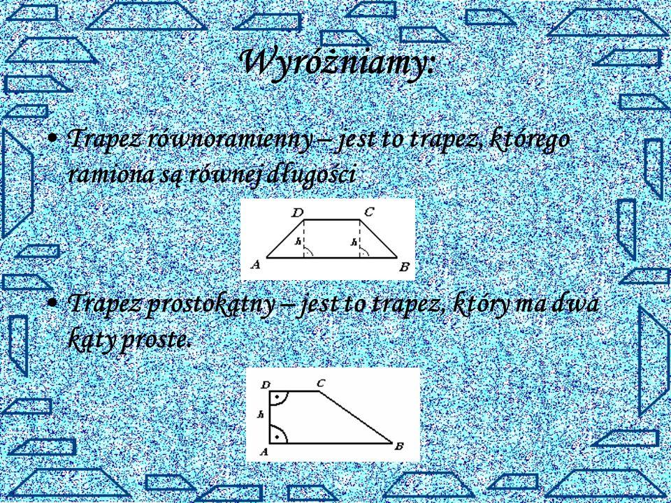 Wyróżniamy: Trapez równoramienny – jest to trapez, którego ramiona są równej długości Trapez prostokątny – jest to trapez, który ma dwa kąty proste.