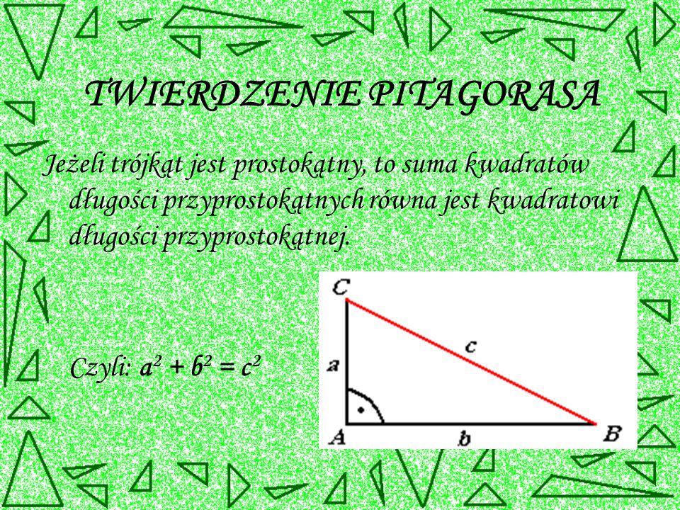 TWIERDZENIE PITAGORASA Jeżeli trójkąt jest prostokątny, to suma kwadratów długości przyprostokątnych równa jest kwadratowi długości przyprostokątnej.
