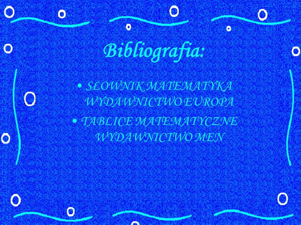 Bibliografia: SŁOWNIK MATEMATYKA WYDAWNICTWO EUROPA TABLICE MATEMATYCZNE WYDAWNICTWO MEN