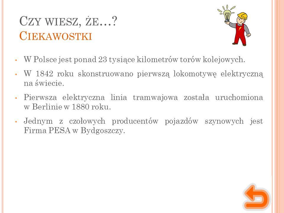 C ZY WIESZ, ŻE …? C IEKAWOSTKI W Polsce jest ponad 23 tysiące kilometrów torów kolejowych. W 1842 roku skonstruowano pierwszą lokomotywę elektryczną n