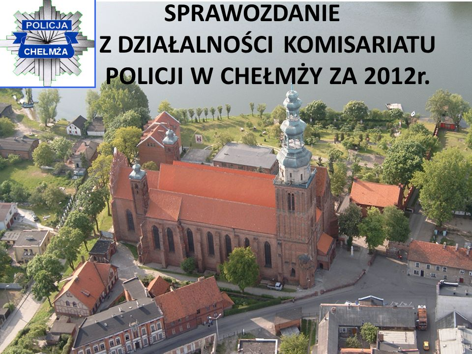 SPRAWOZDANIE Z DZIAŁALNOŚCI KOMISARIATU POLICJI W CHEŁMŻY ZA 2012r.