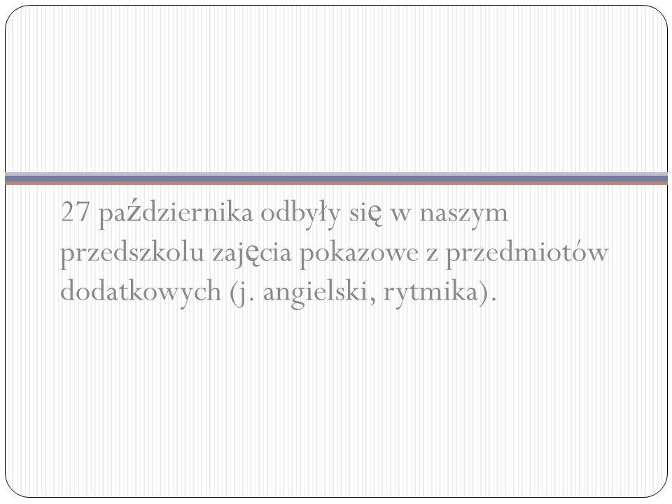 27 pa ź dziernika odbyły si ę w naszym przedszkolu zaj ę cia pokazowe z przedmiotów dodatkowych (j.