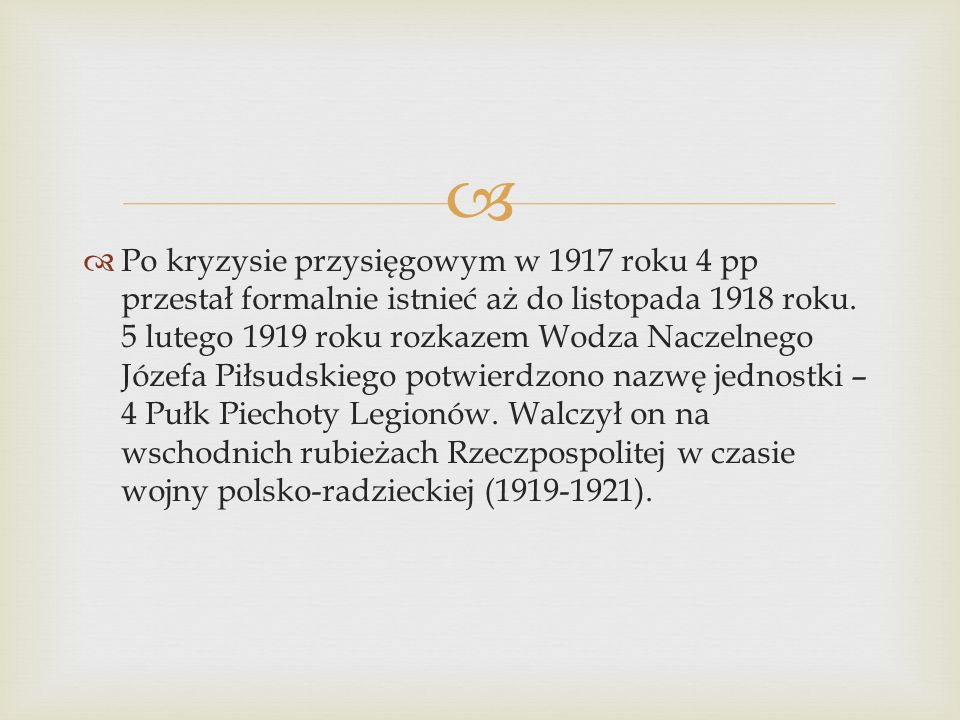   Po kryzysie przysięgowym w 1917 roku 4 pp przestał formalnie istnieć aż do listopada 1918 roku.