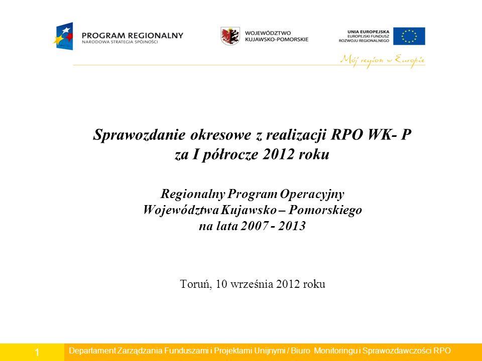 Sprawozdanie okresowe z realizacji RPO WK- P za I półrocze 2012 roku Regionalny Program Operacyjny Województwa Kujawsko – Pomorskiego na lata 2007 - 2013 Toruń, 10 września 2012 roku Departament Zarządzania Funduszami i Projektami Unijnymi / Biuro Monitoringu i Sprawozdawczości RPO 1