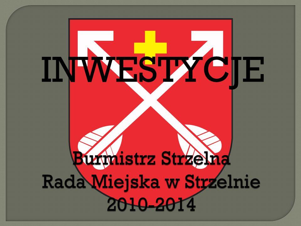Burmistrz Strzelna Rada Miejska w Strzelnie 2010-2014 INWESTYCJE