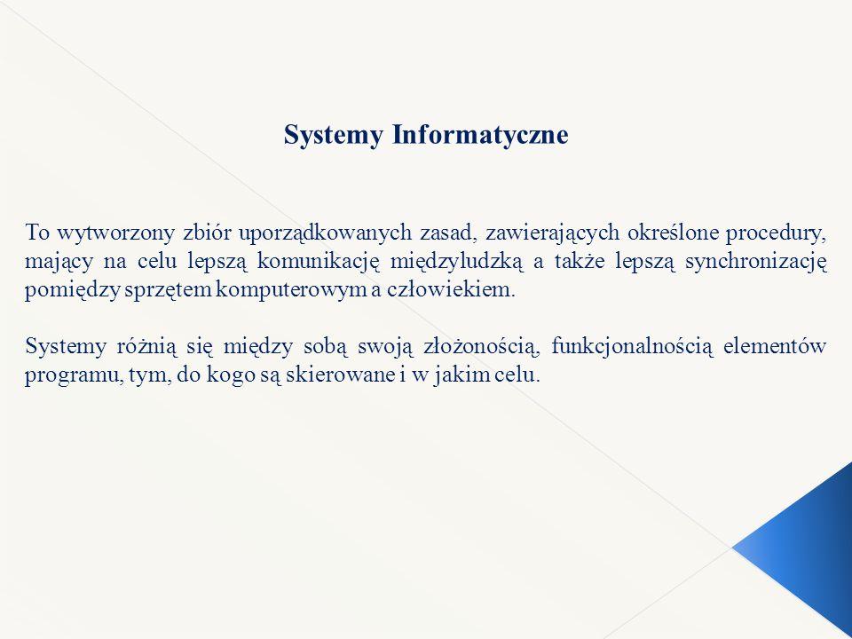 Systemy Informatyczne To wytworzony zbiór uporządkowanych zasad, zawierających określone procedury, mający na celu lepszą komunikację międzyludzką a także lepszą synchronizację pomiędzy sprzętem komputerowym a człowiekiem.